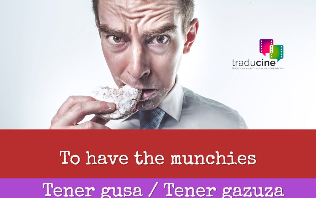 To have the munchies – Tener gusa / Tener gazuza / Tener hambrecilla