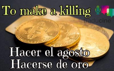 To make a killing – Hacer el agosto/Hacerse de oro